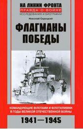 Флагманы Победы. Командующие флотами и флотилиями в годы Великой Отечественной войны 1941–1945