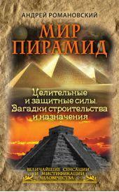 Мир пирамид. Целительные защитные силы. Загадки строительства и назначения