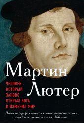 Мартин Лютер. Человек, который заново открыл Бога и изменил мир