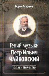 Гений музыки Петр Ильич Чайковский. Жизнь и творчество
