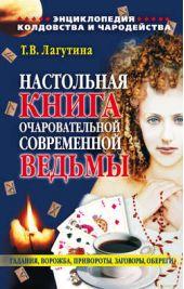 Настольная книга очаровательной современной ведьмы, или Энциклопедия колдовства и чародейства. Гадания, ворожба, привороты, заговоры, обереги