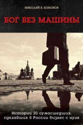 Бог без машины. Истории 20 сумасшедших, сделавших в России бизнес с нуля