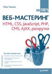 Веб-мастеринг на 100%. HTML, CSS, JavaScript, PHP, CMS, AJAX, раскрутка