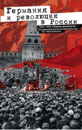 Германия и революция в России. 1915–1918. Сборник документов