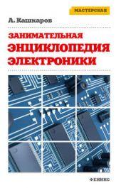 Занимательная электроника. Нешаблонная энциклопедия полезных схем