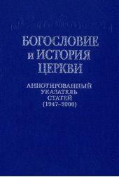 Богословие и история Церкви. Аннотированный указатель статей центральных периодических изданий Русской Православной Церкви (1947–2000)