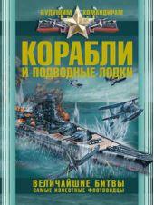 Корабли и подводные лодки. Величайшие битвы. Самые известные флотоводцы