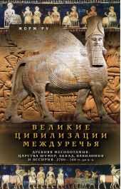 Великие цивилизации Междуречья. Древняя Месопотамия: Царства Шумер, Аккад, Вавилония и Ассирия. 2700–100 гг. до н. э.