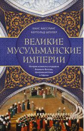 Великие мусульманские империи. История исламских государств Ближнего Востока, Центральной Азии и Африки